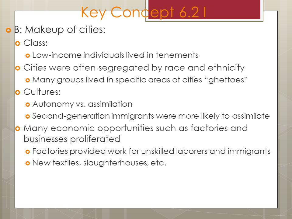 Key Concept 6.2 I  B: Makeup of cities:  Class:  Low-income individuals lived in tenements  Cities were often segregated by race and ethnicity  Many groups lived in specific areas of cities ghettoes  Cultures:  Autonomy vs.