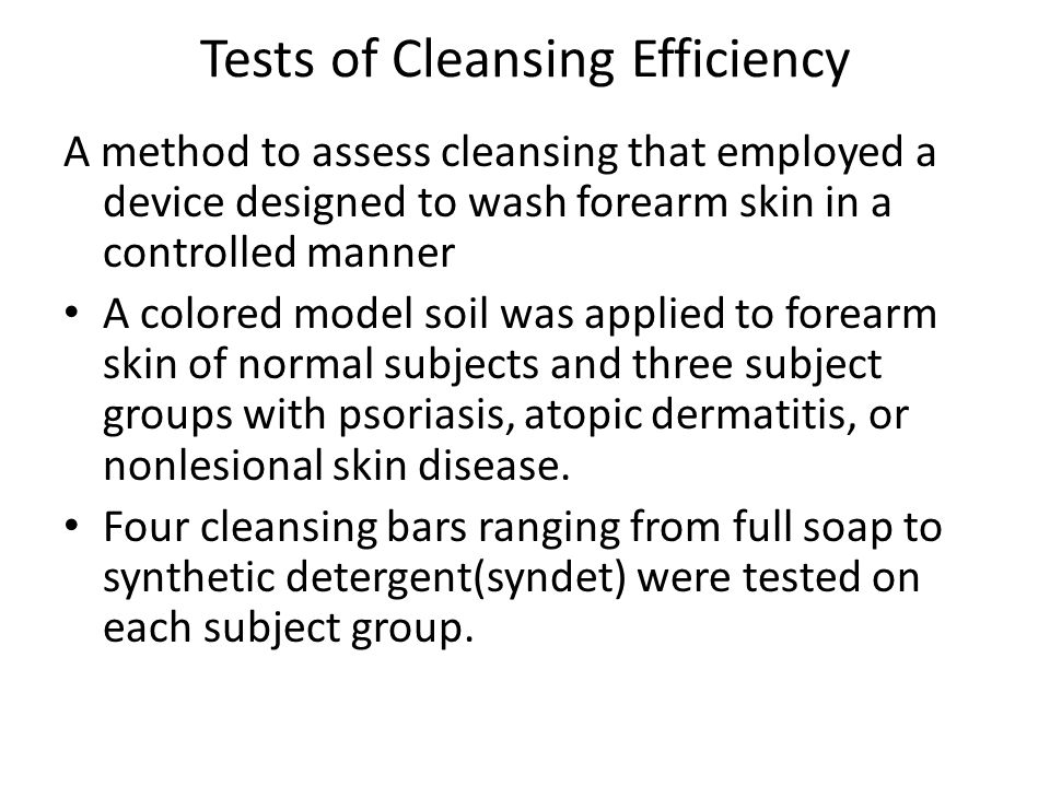 Tests of Cleansing Efficiency A method to assess cleansing that employed a device designed to wash forearm skin in a controlled manner A colored model soil was applied to forearm skin of normal subjects and three subject groups with psoriasis, atopic dermatitis, or nonlesional skin disease.