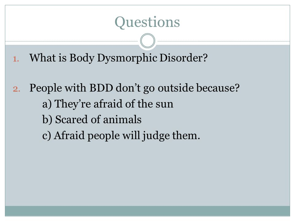 Questions 1. What is Body Dysmorphic Disorder. 2.