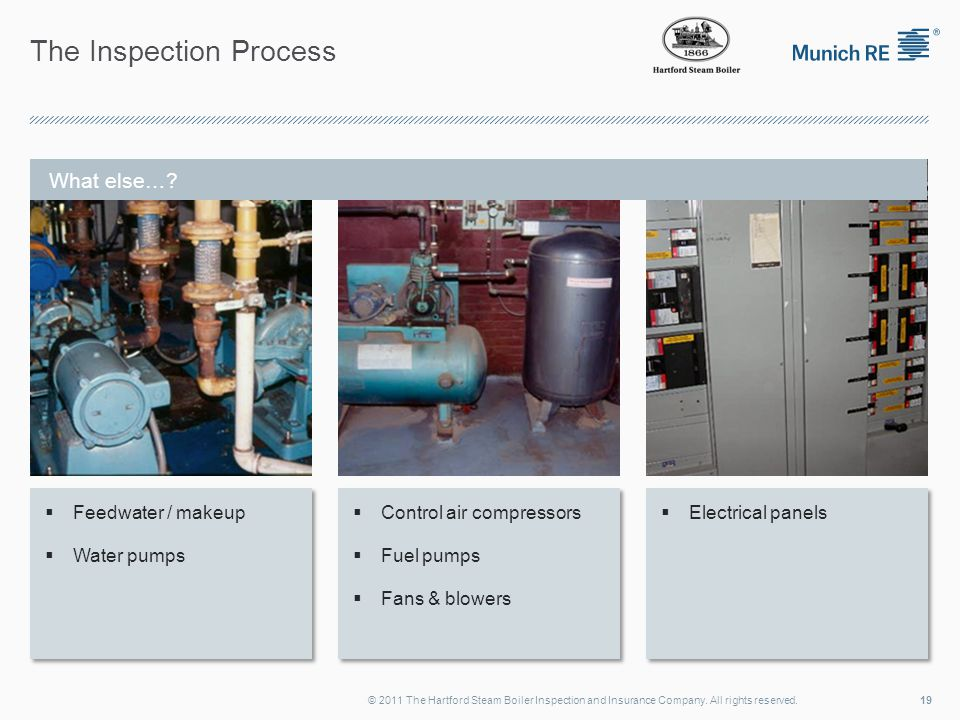The Inspection Process  Feedwater / makeup  Water pumps  Feedwater / makeup  Water pumps  Control air compressors  Fuel pumps  Fans & blowers  Control air compressors  Fuel pumps  Fans & blowers  Electrical panels 19© 2011 The Hartford Steam Boiler Inspection and Insurance Company.