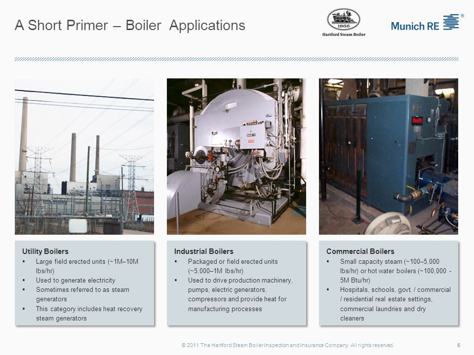 A Short Primer – Boiler Applications Utility Boilers  Large field erected units (~1M–10M lbs/hr)  Used to generate electricity  Sometimes referred