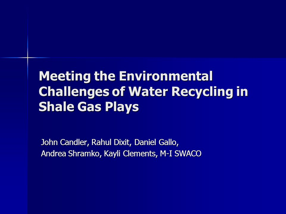 Meeting the Environmental Challenges of Water Recycling in Shale Gas Plays John Candler, Rahul Dixit, Daniel Gallo, Andrea Shramko, Kayli Clements, M-I SWACO