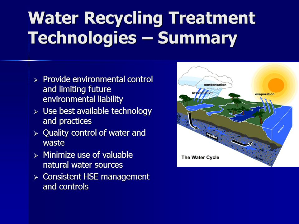 Water Recycling Treatment Technologies – Summary  Provide environmental control and limiting future environmental liability  Use best available technology and practices  Quality control of water and waste  Minimize use of valuable natural water sources  Consistent HSE management and controls