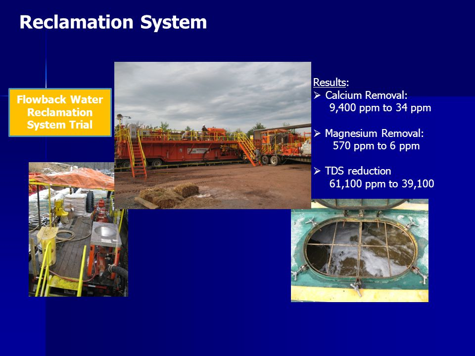 Reclamation System Flowback Water Reclamation System Trial Results:  Calcium Removal: 9,400 ppm to 34 ppm  Magnesium Removal: 570 ppm to 6 ppm  TDS reduction 61,100 ppm to 39,100