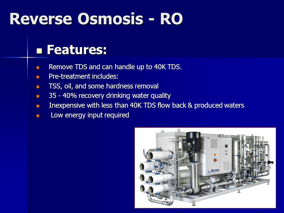 Reverse Osmosis - RO Features: Features: Remove TDS and can handle up to 40K TDS.