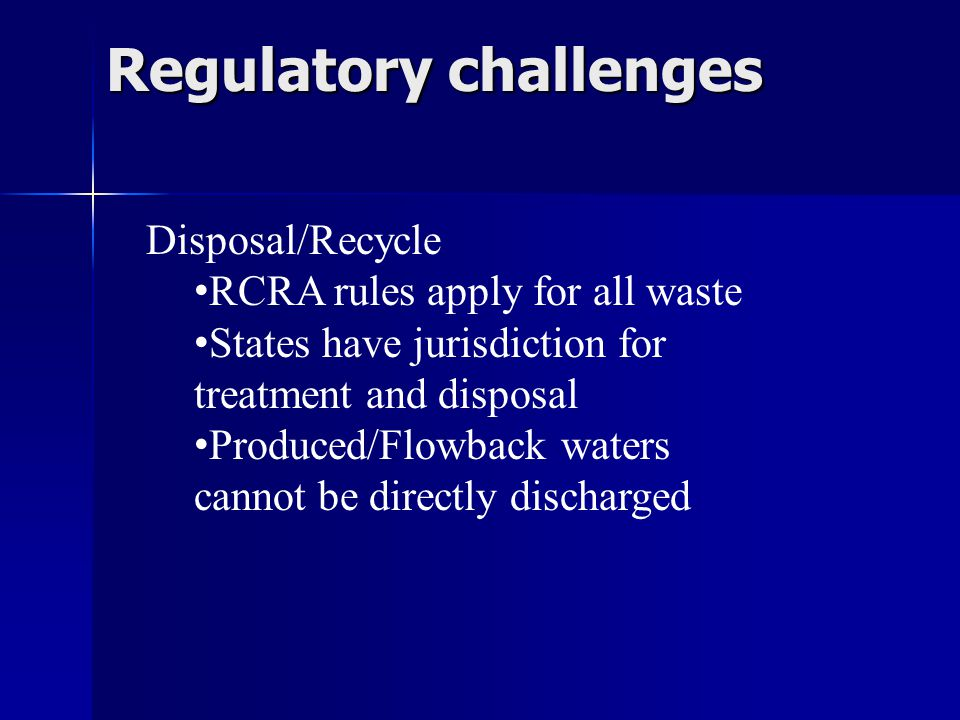 Regulatory challenges Disposal/Recycle RCRA rules apply for all waste States have jurisdiction for treatment and disposal Produced/Flowback waters cannot be directly discharged