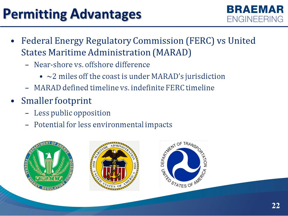 P ermitting A dvantages Federal Energy Regulatory Commission (FERC) vs United States Maritime Administration (MARAD) –Near-shore vs.