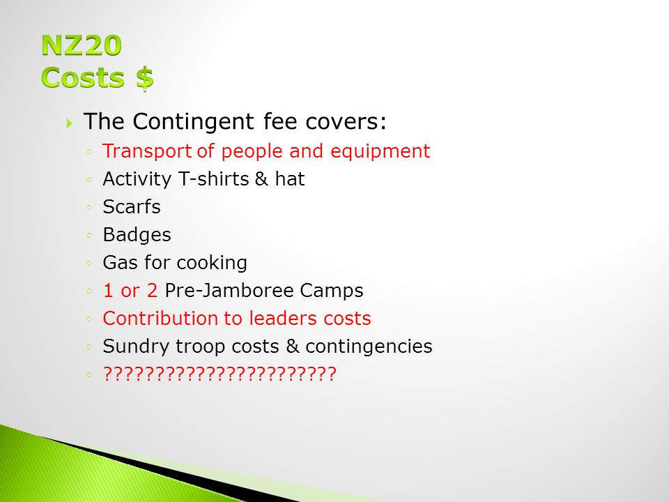  The Contingent fee covers: ◦Transport of people and equipment ◦Activity T-shirts & hat ◦Scarfs ◦Badges ◦Gas for cooking ◦1 or 2 Pre-Jamboree Camps ◦Contribution to leaders costs ◦Sundry troop costs & contingencies ◦