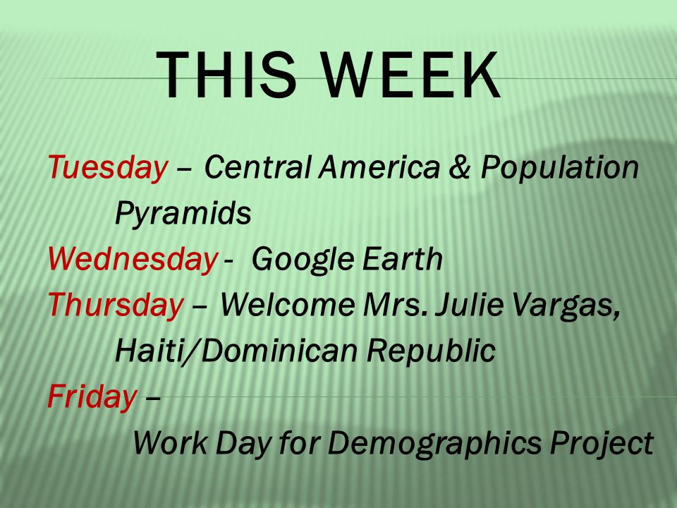 THIS WEEK Tuesday – Central America & Population Pyramids Wednesday - Google Earth Thursday – Welcome Mrs.