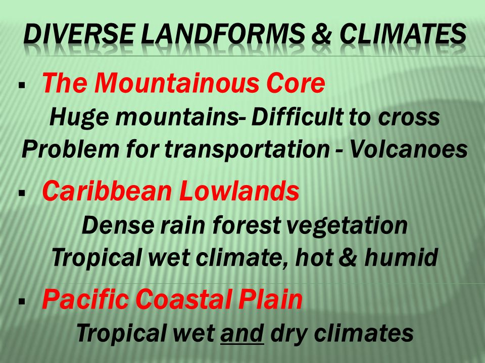  The Mountainous Core Huge mountains- Difficult to cross Problem for transportation - Volcanoes  Caribbean Lowlands Dense rain forest vegetation Tropical wet climate, hot & humid  Pacific Coastal Plain Tropical wet and dry climates