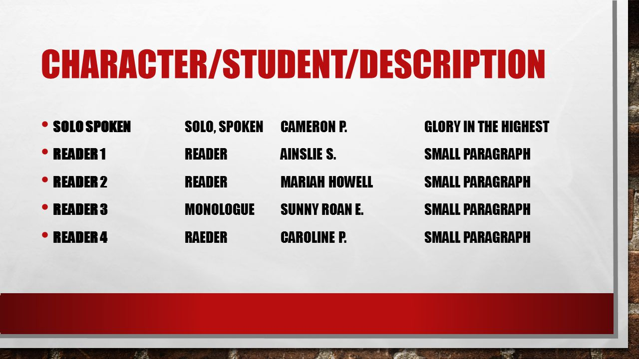 CHARACTER/STUDENT/DESCRIPTION SOLO SPOKEN SOLO, SPOKENCAMERON P.GLORY IN THE HIGHEST READER 1READERAINSLIE S.SMALL PARAGRAPH READER 2 READERMARIAH HOWELLSMALL PARAGRAPH READER 3MONOLOGUESUNNY ROAN E.SMALL PARAGRAPH READER 4 RAEDERCAROLINE P.SMALL PARAGRAPH