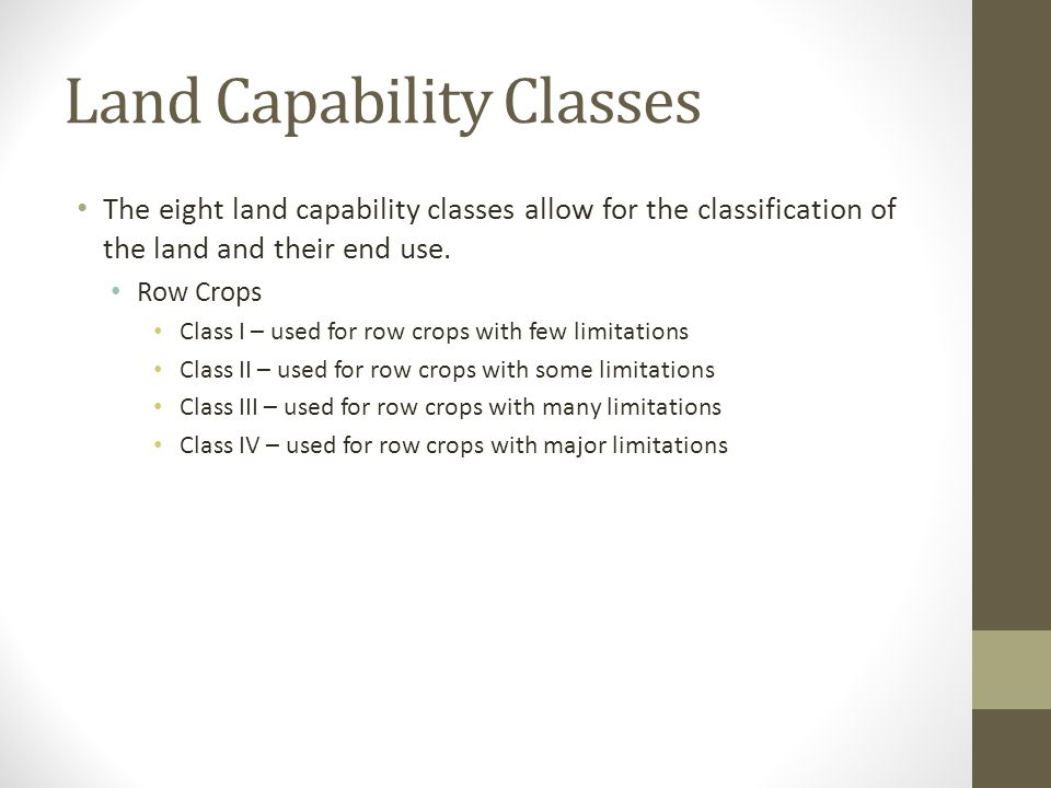 Land Capability Classes The eight land capability classes allow for the classification of the land and their end use. Row Crops Class I – used for row