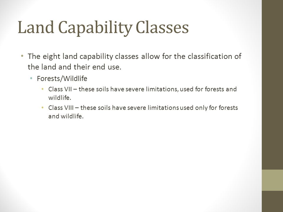 Land Capability Classes The eight land capability classes allow for the classification of the land and their end use. Forests/Wildlife Class VII – the