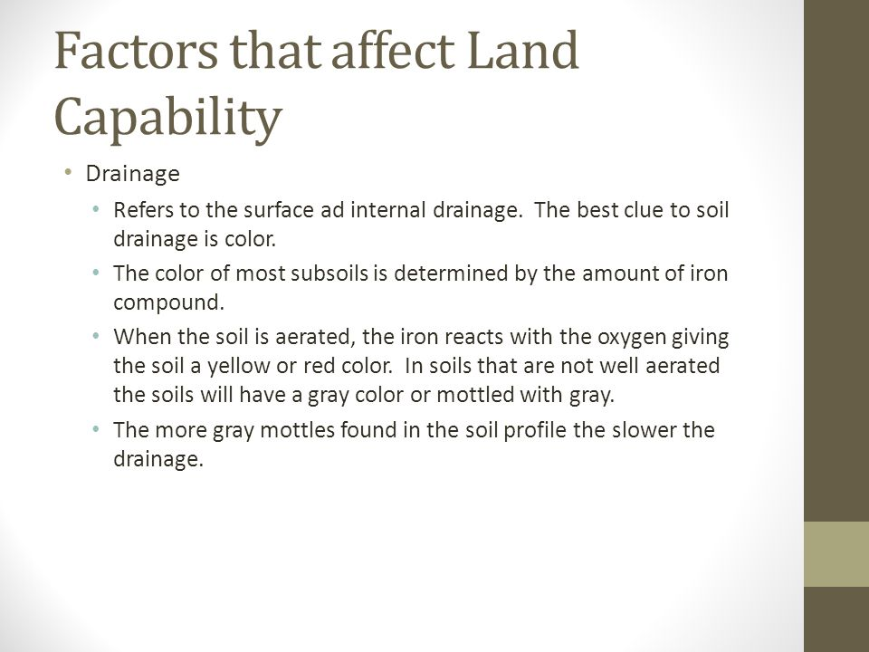 Factors that affect Land Capability Drainage Refers to the surface ad internal drainage. The best clue to soil drainage is color. The color of most su