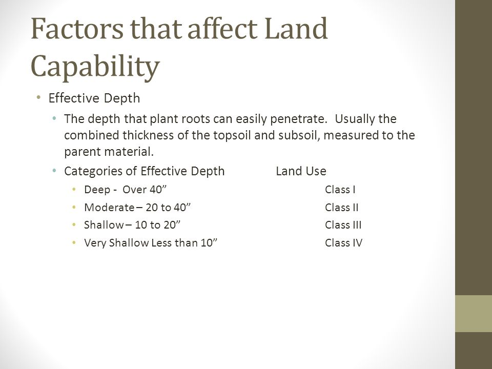 Factors that affect Land Capability Effective Depth The depth that plant roots can easily penetrate. Usually the combined thickness of the topsoil and