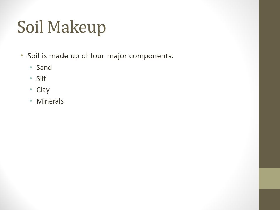 Soil Makeup Soil is made up of four major components. Sand Silt Clay Minerals