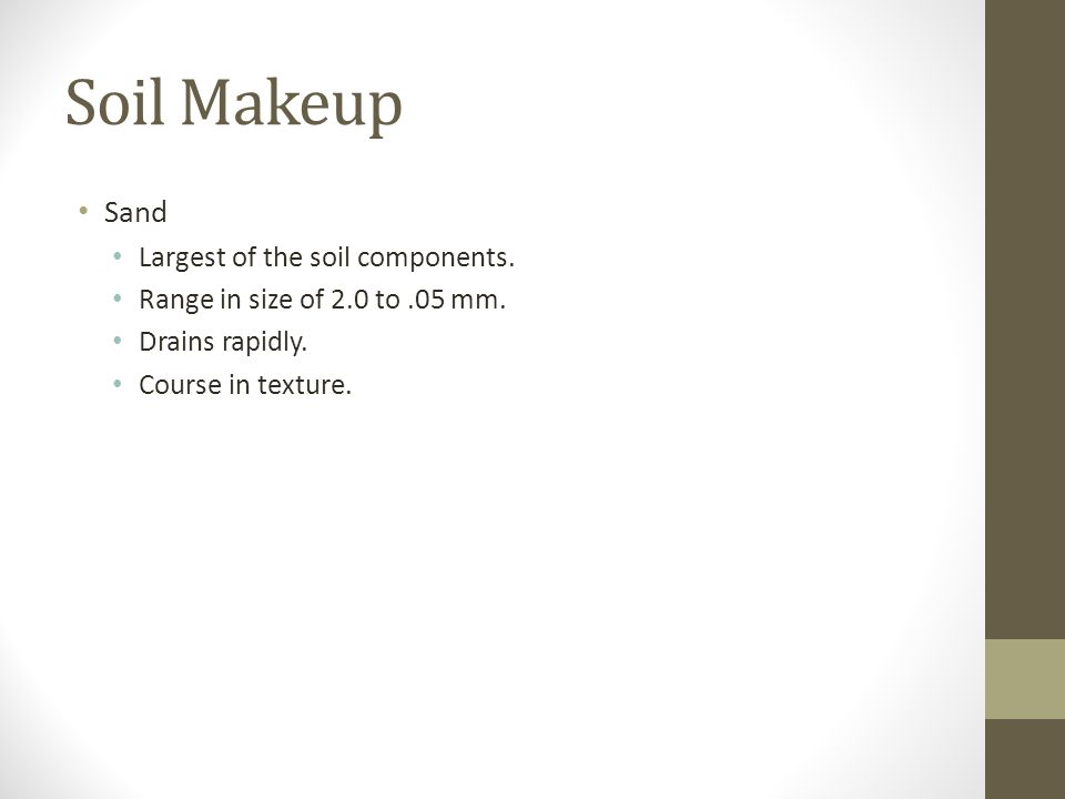 Soil Makeup Sand Largest of the soil components. Range in size of 2.0 to.05 mm. Drains rapidly. Course in texture.
