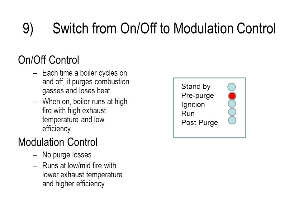 9)Switch from On/Off to Modulation Control On/Off Control –Each time a boiler cycles on and off, it purges combustion gasses and loses heat.