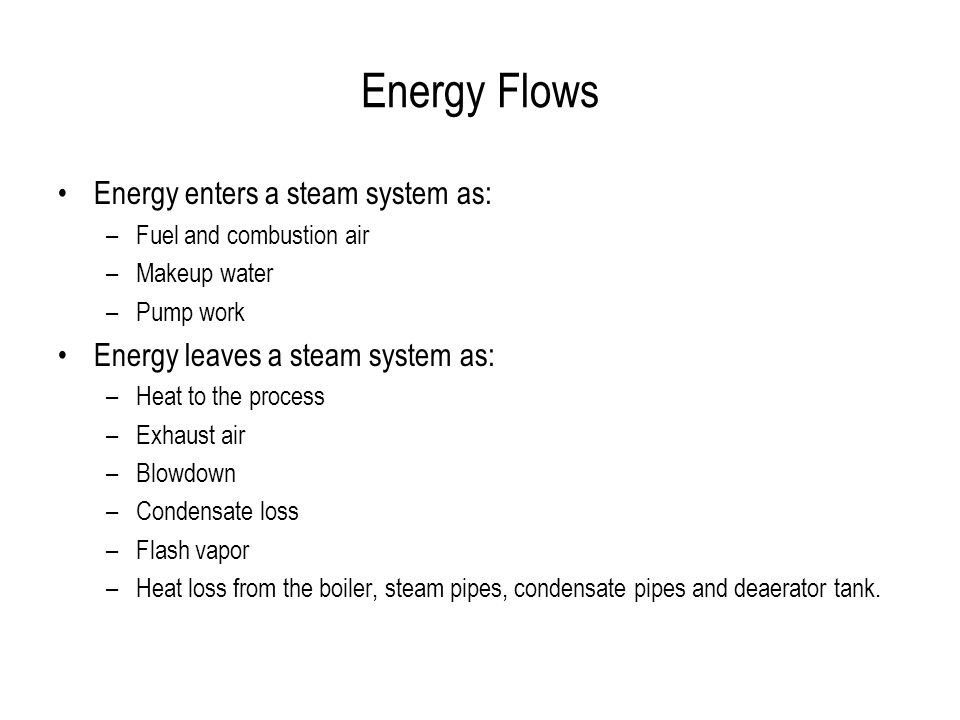 Energy Flows Energy enters a steam system as: –Fuel and combustion air –Makeup water –Pump work Energy leaves a steam system as: –Heat to the process –Exhaust air –Blowdown –Condensate loss –Flash vapor –Heat loss from the boiler, steam pipes, condensate pipes and deaerator tank.