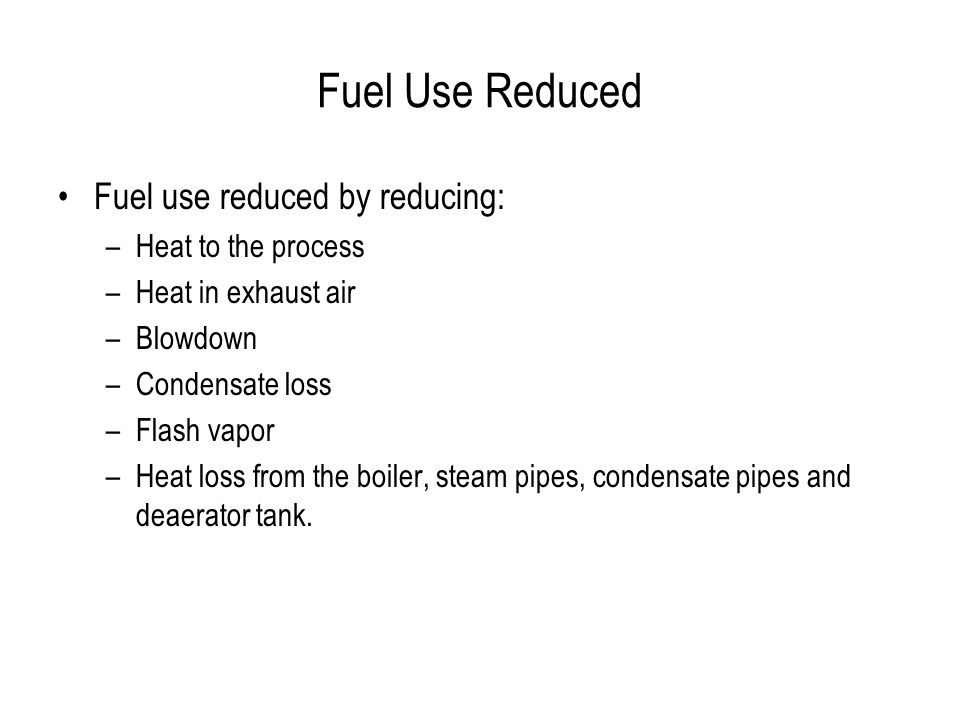 Fuel Use Reduced Fuel use reduced by reducing: –Heat to the process –Heat in exhaust air –Blowdown –Condensate loss –Flash vapor –Heat loss from the boiler, steam pipes, condensate pipes and deaerator tank.