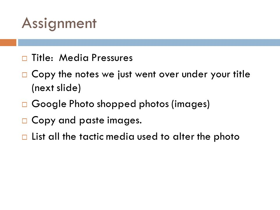 Assignment  Title: Media Pressures  Copy the notes we just went over under your title (next slide)  Google Photo shopped photos (images)  Copy and paste images.