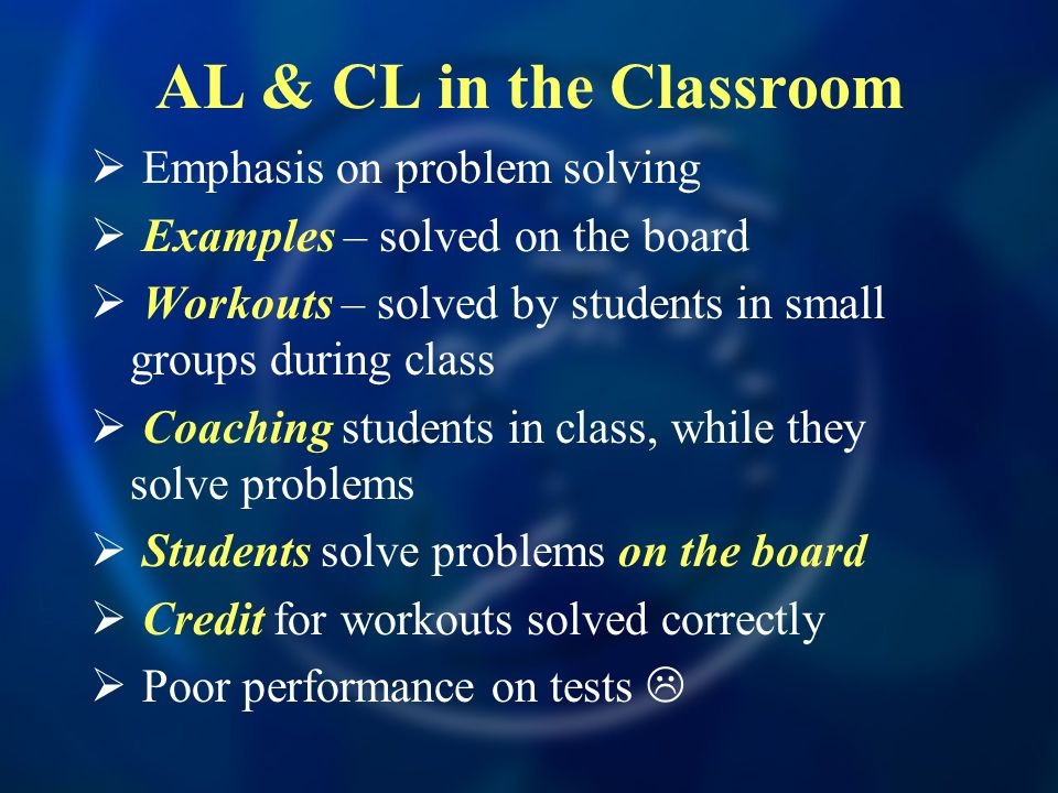 AL & CL in the Classroom  Emphasis on problem solving  Examples – solved on the board  Workouts – solved by students in small groups during class  Coaching students in class, while they solve problems  Students solve problems on the board  Credit for workouts solved correctly  Poor performance on tests 