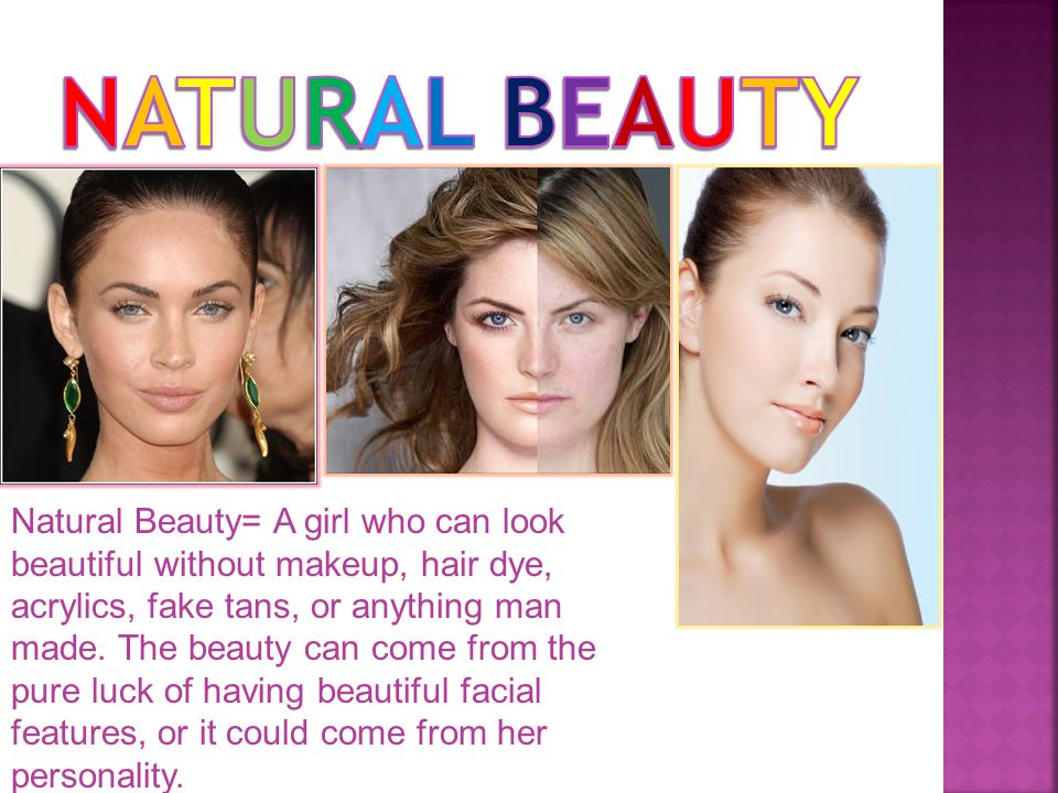Natural Beauty= A girl who can look beautiful without makeup, hair dye, acrylics, fake tans, or anything man made.
