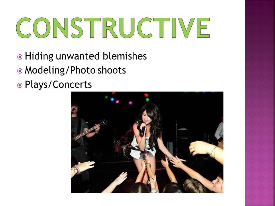  Hiding unwanted blemishes  Modeling/Photo shoots  Plays/Concerts