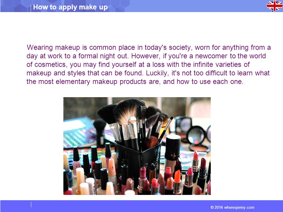 © 2014 wheresjenny.com How to apply make up Wearing makeup is common place in today s society, worn for anything from a day at work to a formal night out.
