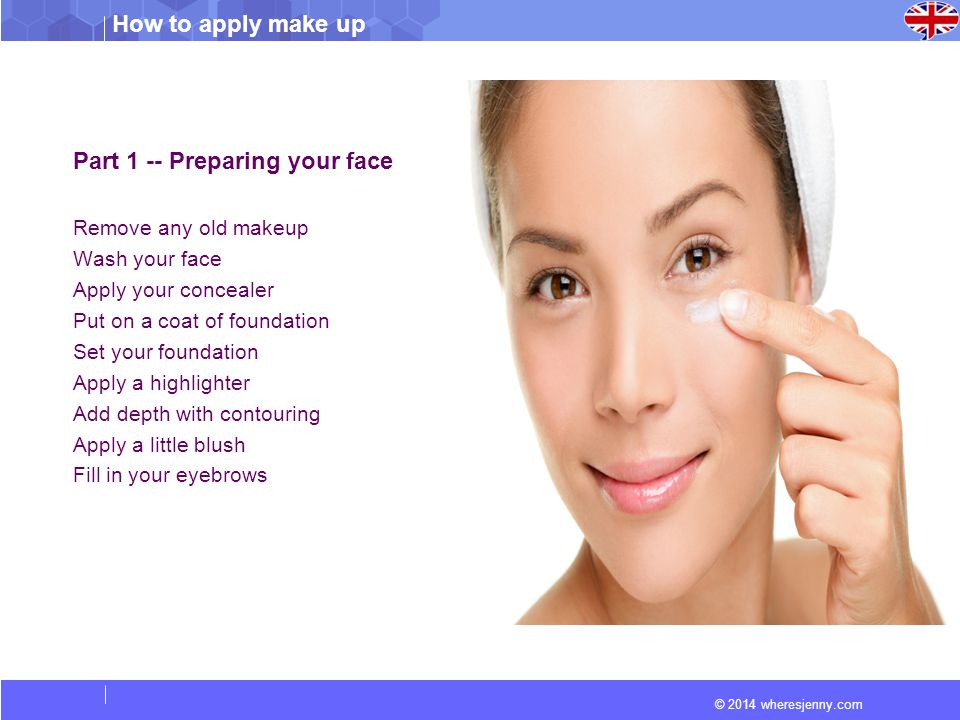© 2014 wheresjenny.com How to apply make up Part 1 -- Preparing your face Remove any old makeup Wash your face Apply your concealer Put on a coat of foundation Set your foundation Apply a highlighter Add depth with contouring Apply a little blush Fill in your eyebrows