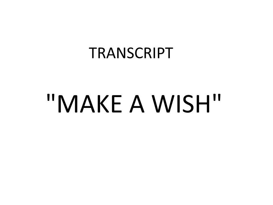 TRANSCRIPT MAKE A WISH