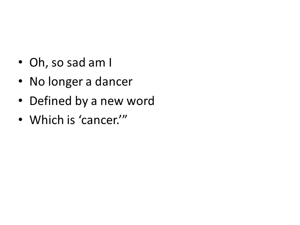 Oh, so sad am I No longer a dancer Defined by a new word Which is 'cancer.'