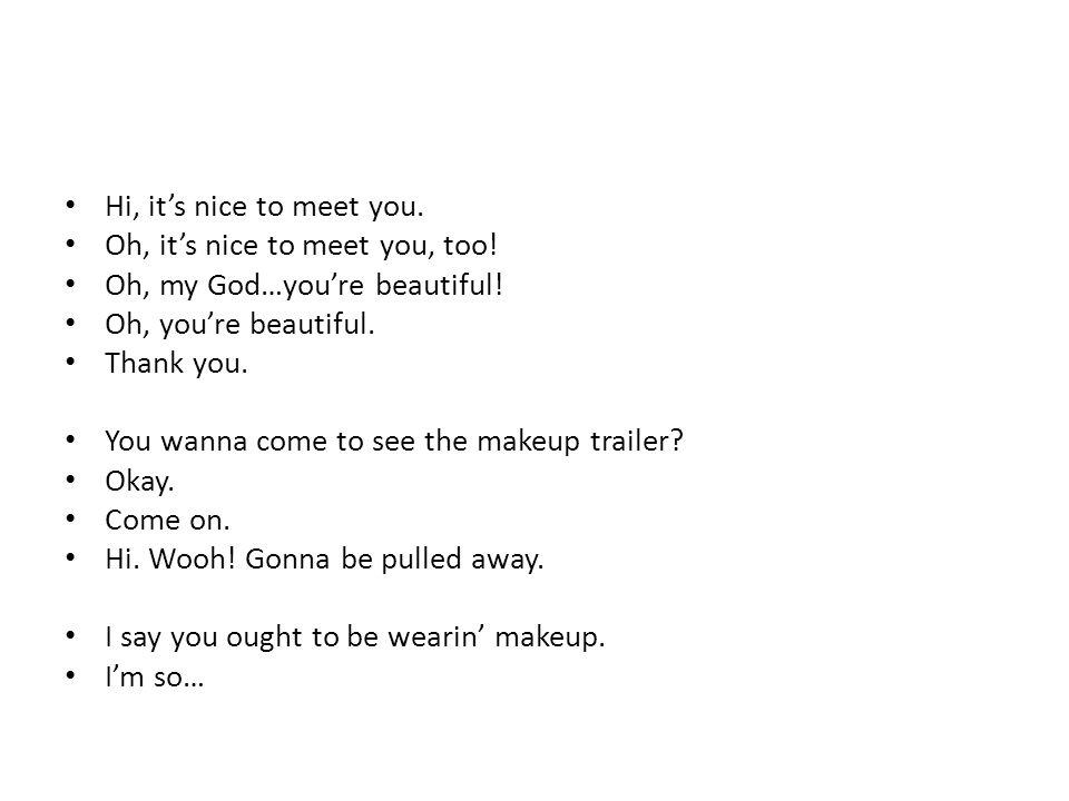 Hi, it's nice to meet you. Oh, it's nice to meet you, too.