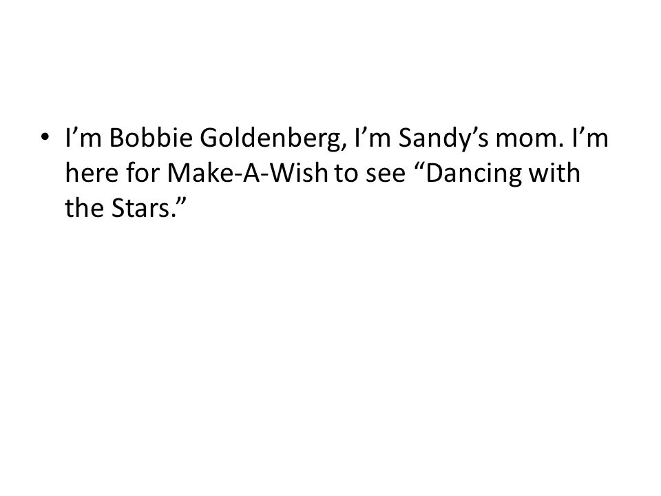 I'm Bobbie Goldenberg, I'm Sandy's mom. I'm here for Make-A-Wish to see Dancing with the Stars.