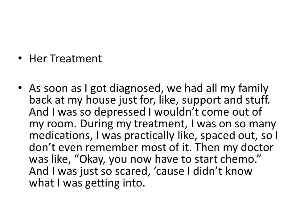 Her Treatment As soon as I got diagnosed, we had all my family back at my house just for, like, support and stuff.