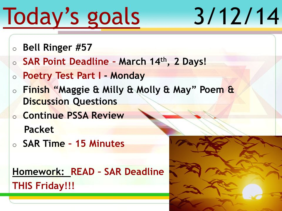 """Today's goals o Bell Ringer #56 o SAR Point Deadline – March 14 th, 3 Days! o Continue PSSA Review Packet o POETRY TEST – next Monday! o """"Maggie & Mil"""