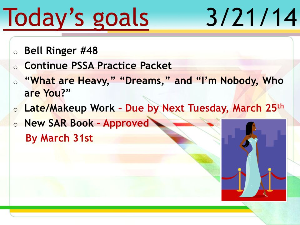 Today's goals o Bell Ringer #47 o Continue PSSA Practice Packet o What are Heavy, Dreams, and I'm Nobody, Who are You o Late/Makeup Work – Due by Next Tuesday, March 25 th o New SAR Book – Approved By March 31st 3/20/14