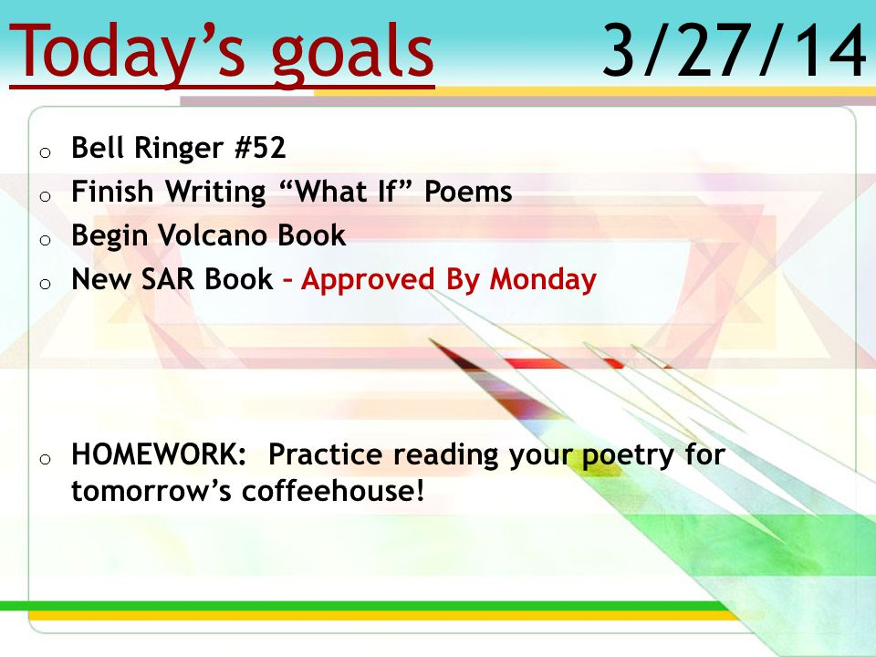 Today's goals o Bell Ringer #51 o Review Poetry Rubric o Begin Writing What If Poems o New SAR Book – Approved By March 31 st o HOMEWORK: Get a good night's sleep and eat breakfast for tomorrow's PSSA.