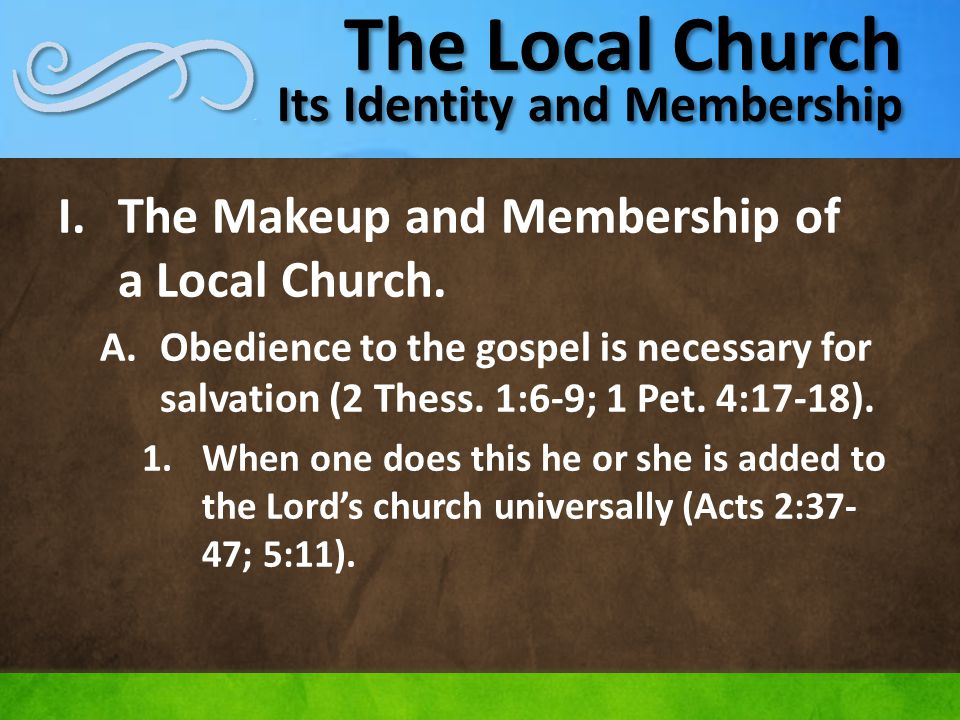The Local Church Its Identity and Membership I.The Makeup and Membership of a Local Church. A.Obedience to the gospel is necessary for salvation (2 Th