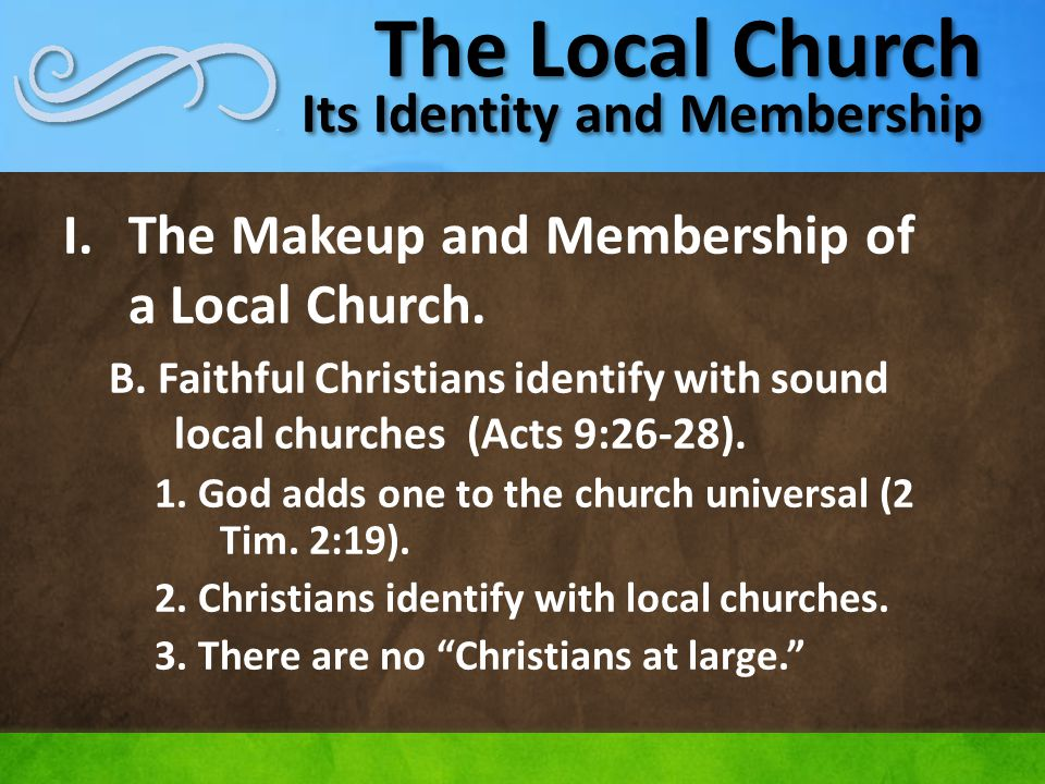 The Local Church Its Identity and Membership I.The Makeup and Membership of a Local Church. B. Faithful Christians identify with sound local churches