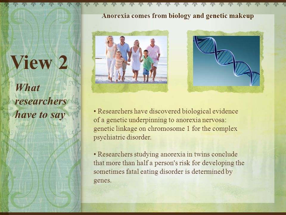 View 2 Anorexia comes from biology and genetic makeup Researchers have discovered biological evidence of a genetic underpinning to anorexia nervosa: genetic linkage on chromosome 1 for the complex psychiatric disorder.