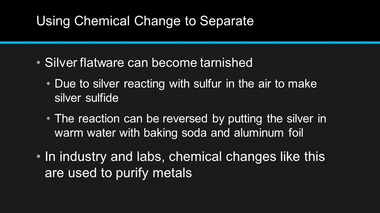 Using Chemical Change to Separate Silver flatware can become tarnished Due to silver reacting with sulfur in the air to make silver sulfide The reacti