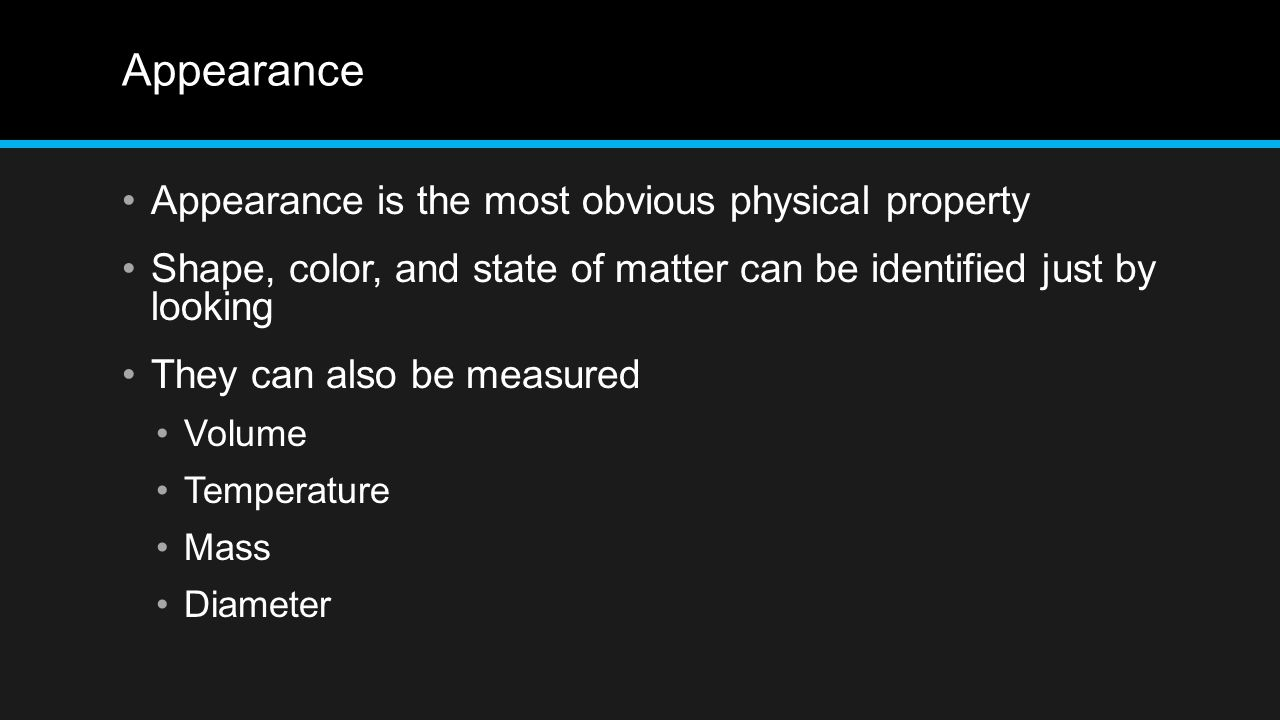 Appearance Appearance is the most obvious physical property Shape, color, and state of matter can be identified just by looking They can also be measu
