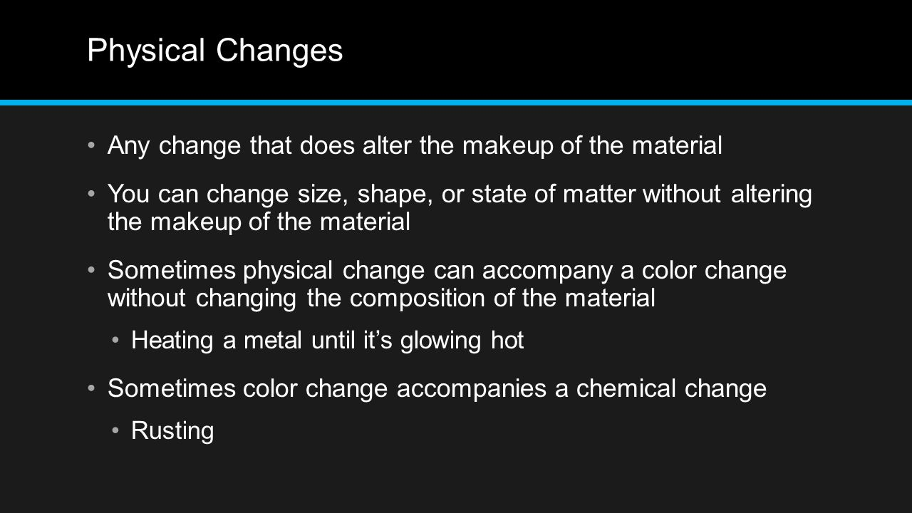 Physical Changes Any change that does alter the makeup of the material You can change size, shape, or state of matter without altering the makeup of t