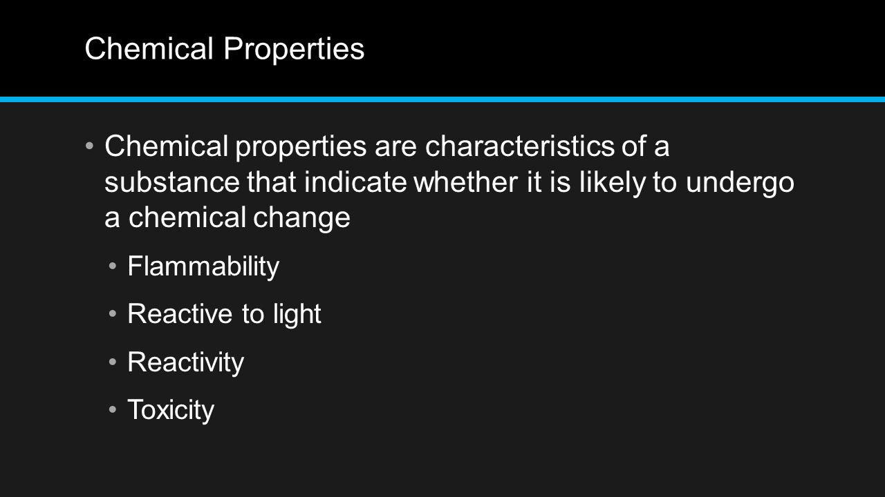 Chemical Properties Chemical properties are characteristics of a substance that indicate whether it is likely to undergo a chemical change Flammabilit