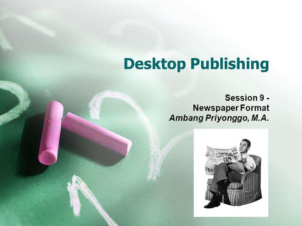 Desktop Publishing Session 9 - Newspaper Format Ambang Priyonggo, M.A.