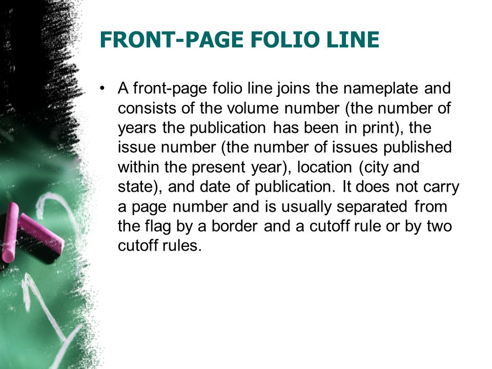 FRONT-PAGE FOLIO LINE A front-page folio line joins the nameplate and consists of the volume number (the number of years the publication has been in print), the issue number (the number of issues published within the present year), location (city and state), and date of publication.
