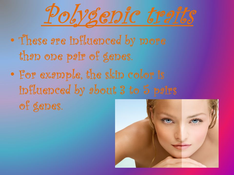 Polygenic traits These are influenced by more than one pair of genes. For example, the skin color is influenced by about 3 to 5 pairs of genes.