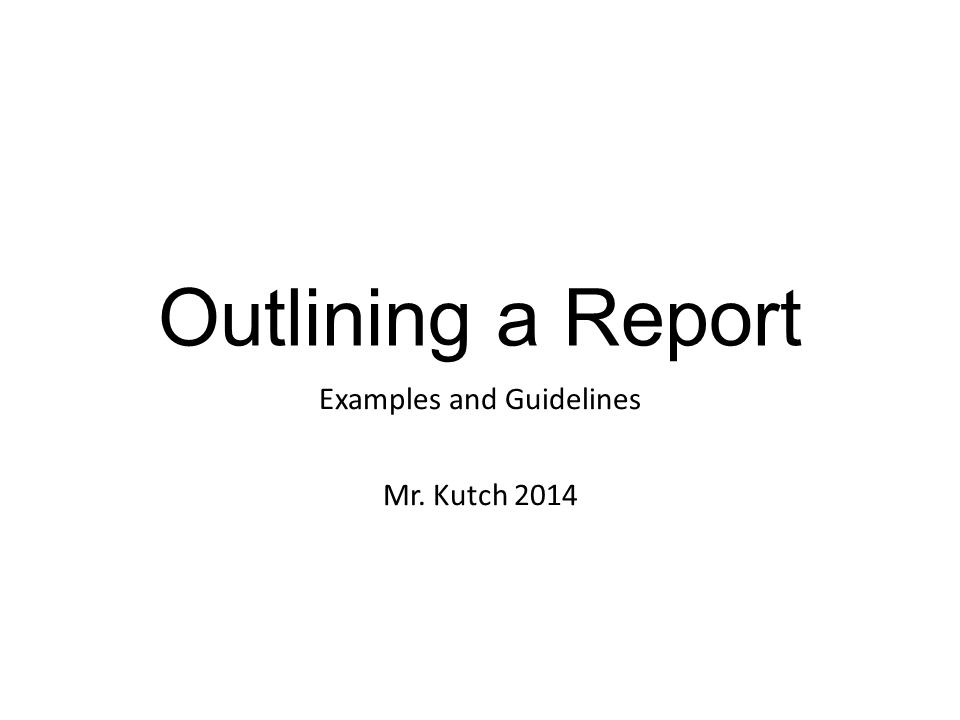 Outlining a Report Examples and Guidelines Mr. Kutch 2014