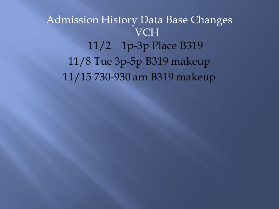 Admission History Data Base Changes VCH 11/2 1p-3p Place B319 11/8 Tue 3p-5p B319 makeup 11/15 730-930 am B319 makeup